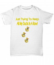 Buy Just Trying To Keep All My Ducks In A Row Tshirt Unisex Tee