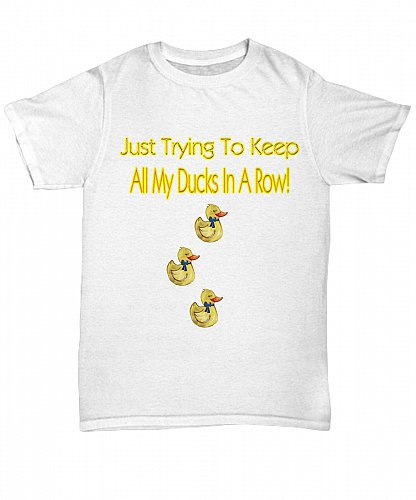 Just Trying To Keep All My Ducks In A Row Tshirt Unisex Tee