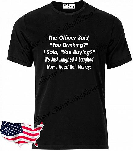 The Officer Said You Drinking? I Said You Buy T Shirt Small - 6X (16 Tee Colors)