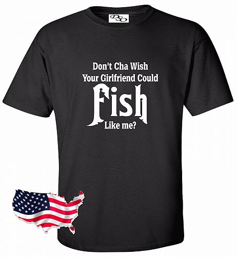 Don't Cha Wish Your Girlfriend Could Fish Like Me Fishing Graphic T-Shirt Hunt